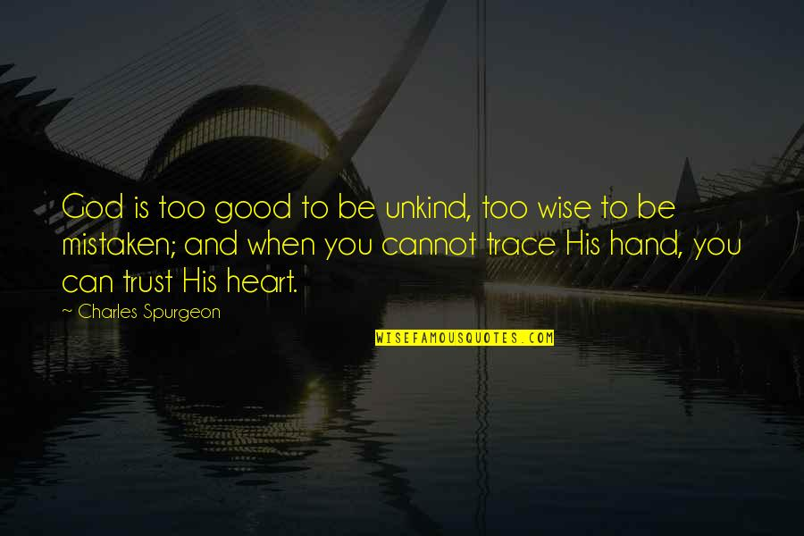 Can I Trust You With My Heart Quotes By Charles Spurgeon: God is too good to be unkind, too