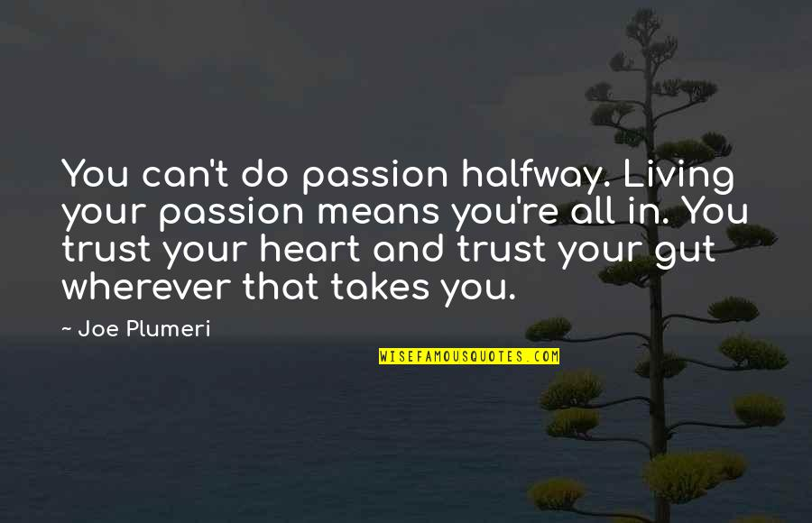 Can I Trust You With My Heart Quotes By Joe Plumeri: You can't do passion halfway. Living your passion