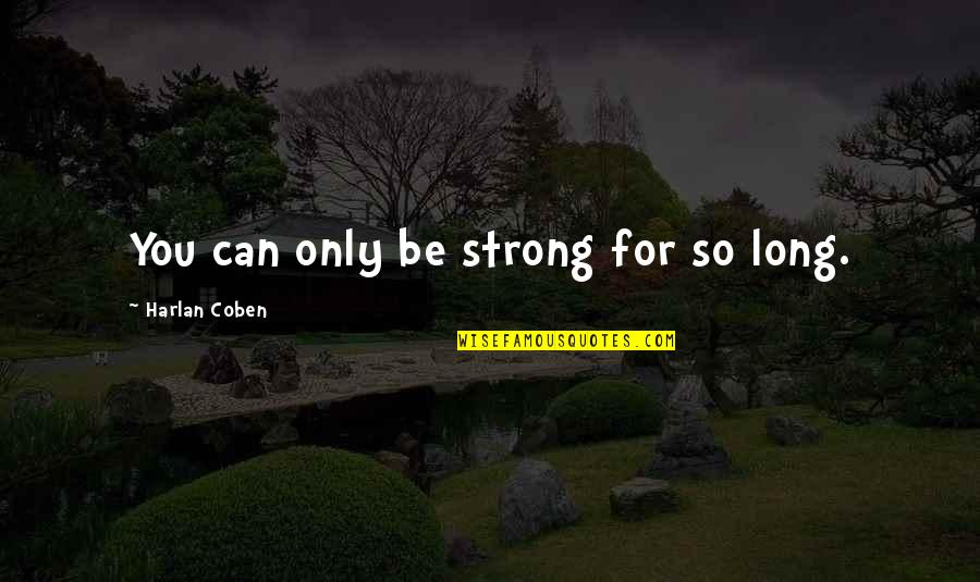 Can Only Be Strong For So Long Quotes By Harlan Coben: You can only be strong for so long.