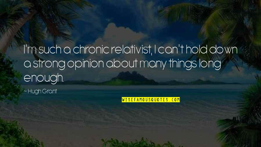 Can Only Be Strong For So Long Quotes By Hugh Grant: I'm such a chronic relativist, I can't hold