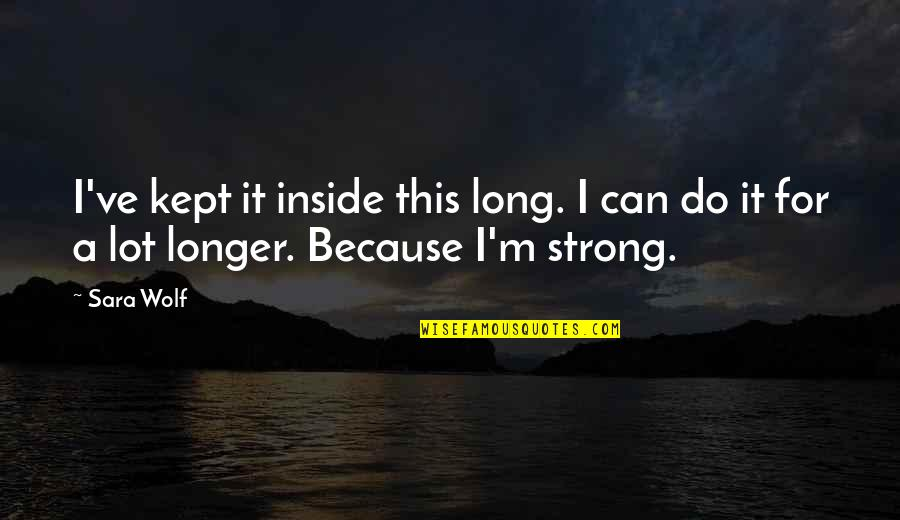 Can Only Be Strong For So Long Quotes By Sara Wolf: I've kept it inside this long. I can