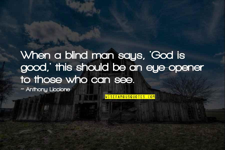 Can Opener Quotes By Anthony Liccione: When a blind man says, 'God is good,'