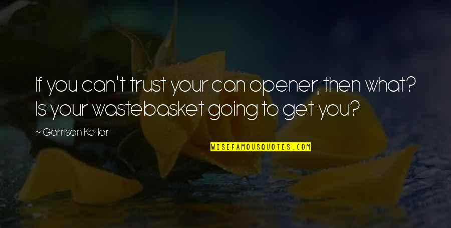 Can Opener Quotes By Garrison Keillor: If you can't trust your can opener, then