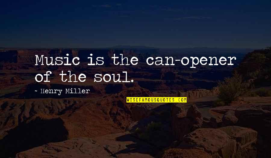 Can Opener Quotes By Henry Miller: Music is the can-opener of the soul.