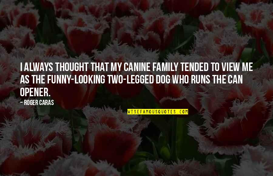 Can Opener Quotes By Roger Caras: I always thought that my canine family tended