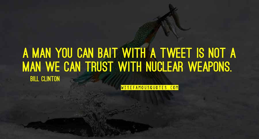 Can Trust A Man Quotes By Bill Clinton: A man you can bait with a tweet