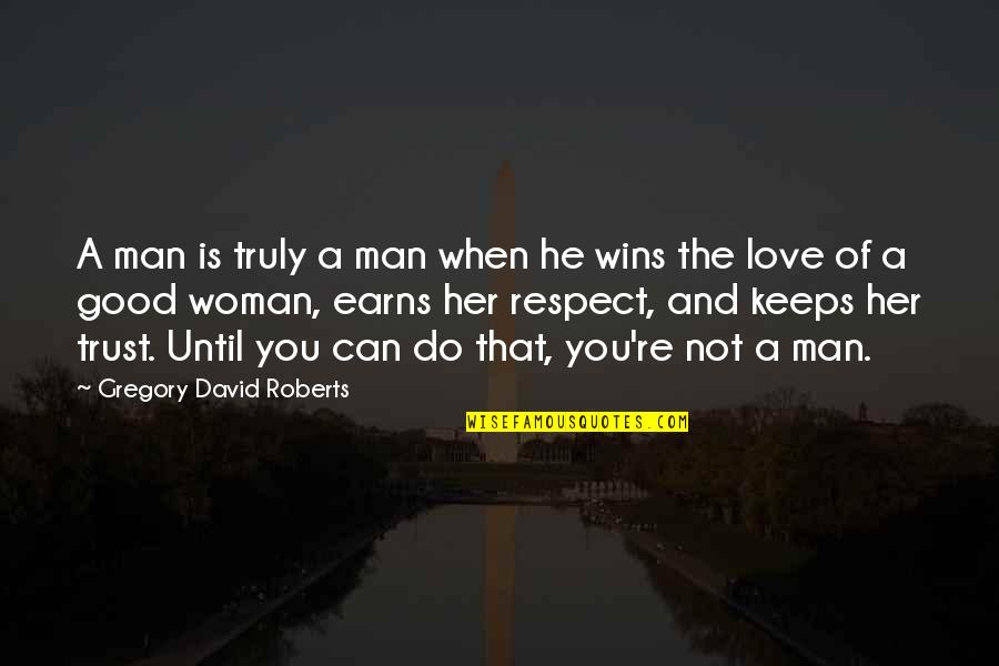 Can Trust A Man Quotes By Gregory David Roberts: A man is truly a man when he