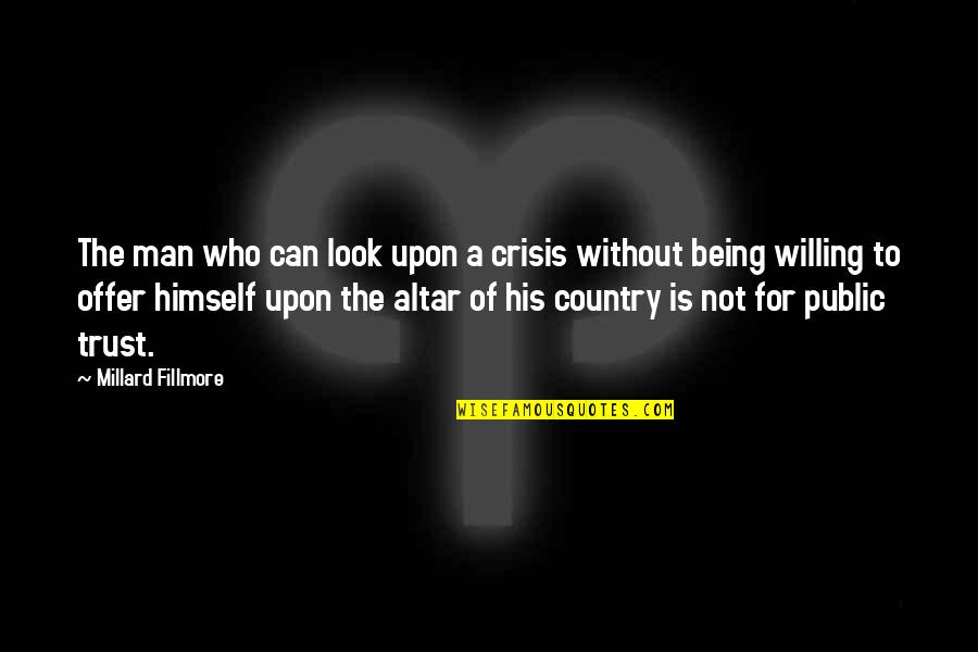 Can Trust A Man Quotes By Millard Fillmore: The man who can look upon a crisis