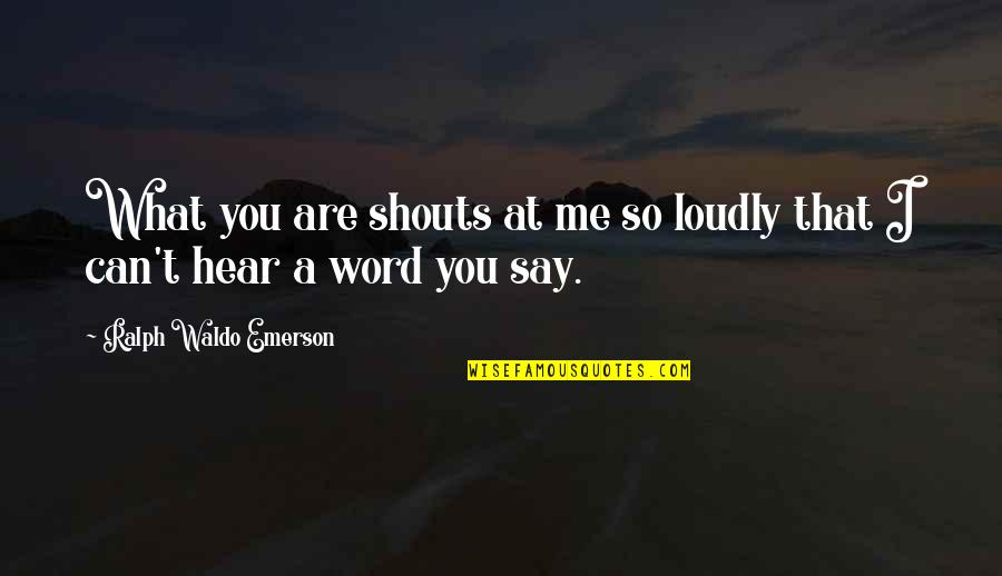 Can U Hear Me Quotes By Ralph Waldo Emerson: What you are shouts at me so loudly