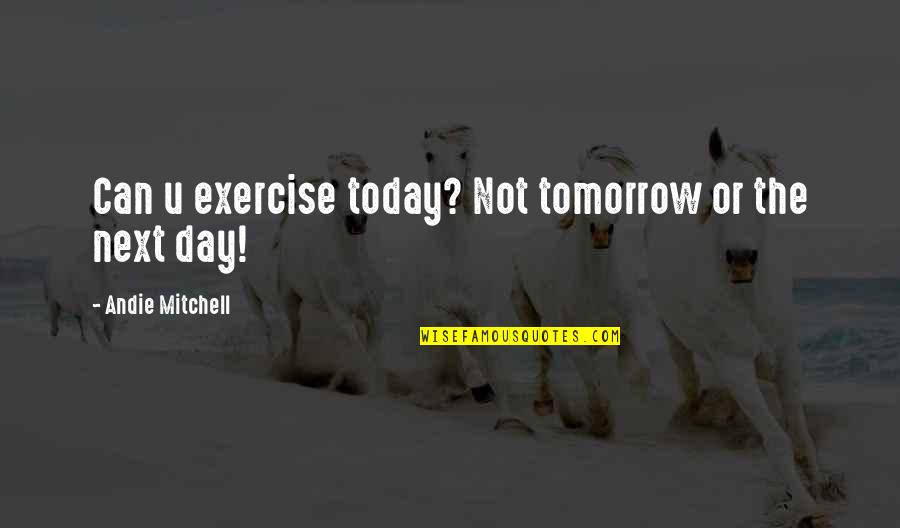 Can U Not Quotes By Andie Mitchell: Can u exercise today? Not tomorrow or the