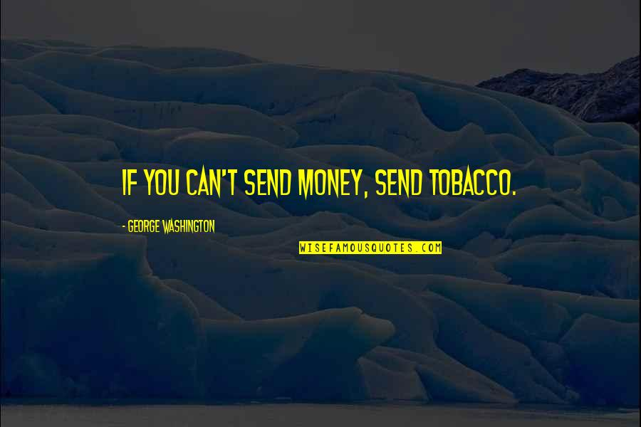 Can U Not Quotes By George Washington: If you can't send money, send tobacco.