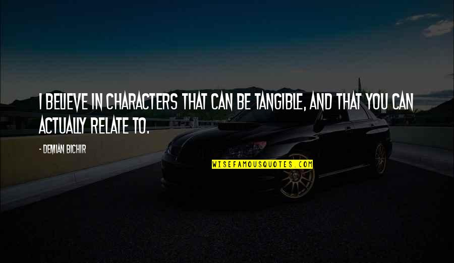 Can U Relate Quotes By Demian Bichir: I believe in characters that can be tangible,