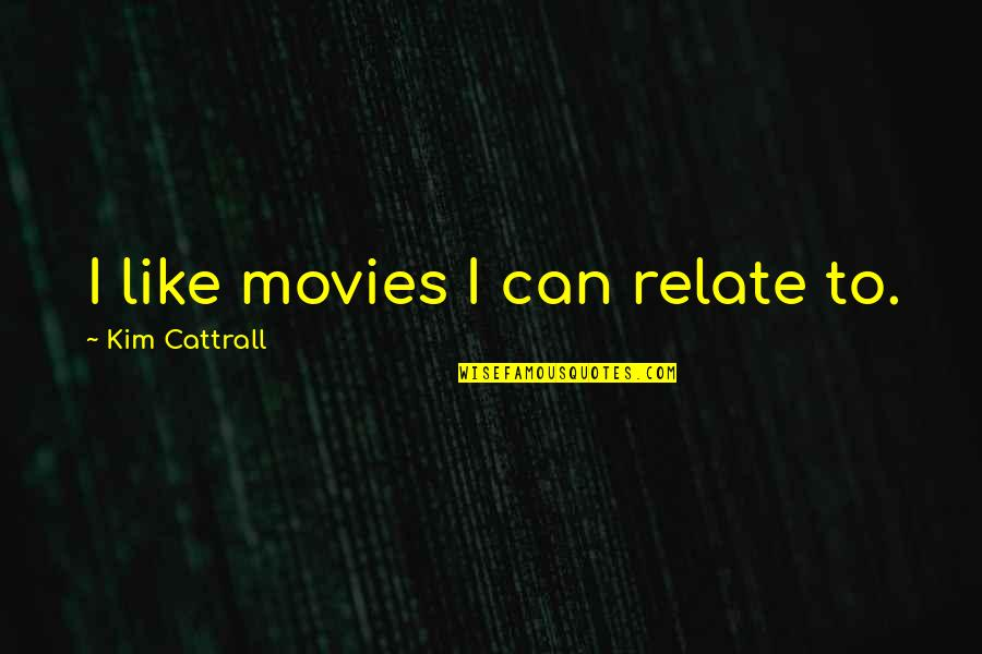 Can U Relate Quotes By Kim Cattrall: I like movies I can relate to.