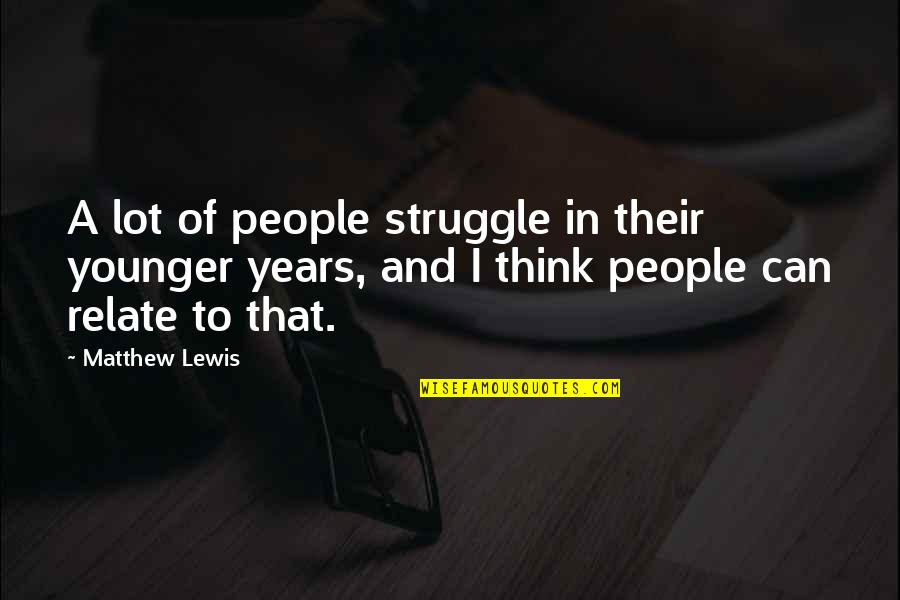 Can U Relate Quotes By Matthew Lewis: A lot of people struggle in their younger