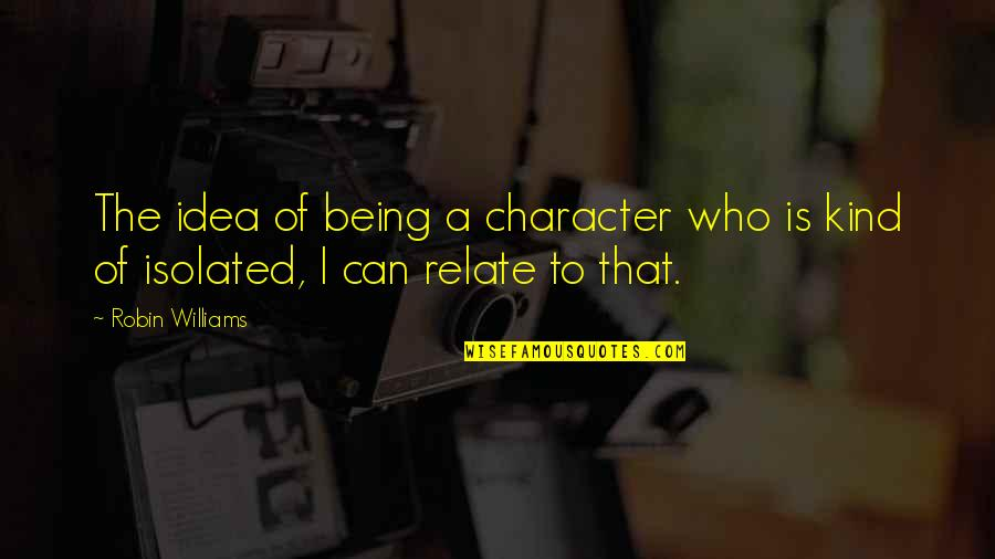 Can U Relate Quotes By Robin Williams: The idea of being a character who is