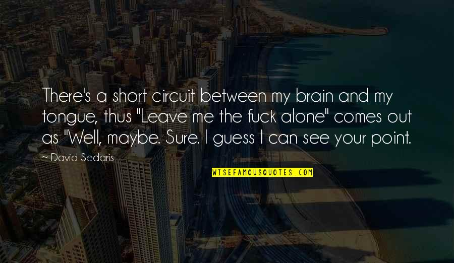 Can U See Me Quotes By David Sedaris: There's a short circuit between my brain and