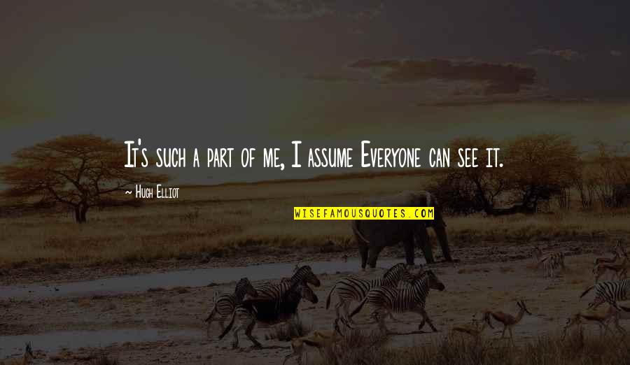 Can U See Me Quotes By Hugh Elliot: It's such a part of me, I assume