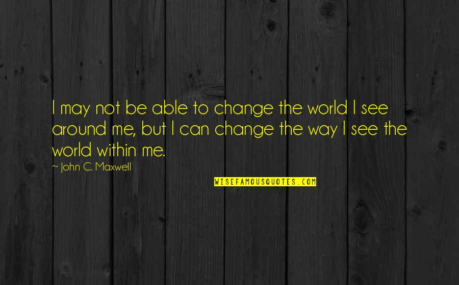 Can U See Me Quotes By John C. Maxwell: I may not be able to change the