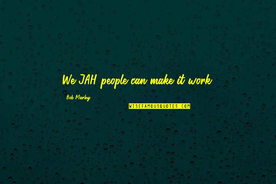 Can We Make It Work Quotes By Bob Marley: We JAH people can make it work.