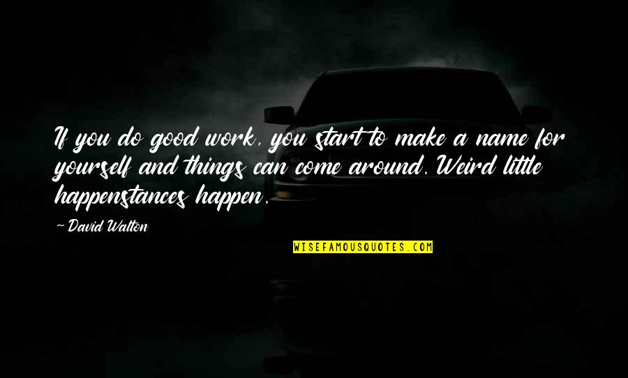 Can We Make It Work Quotes By David Walton: If you do good work, you start to
