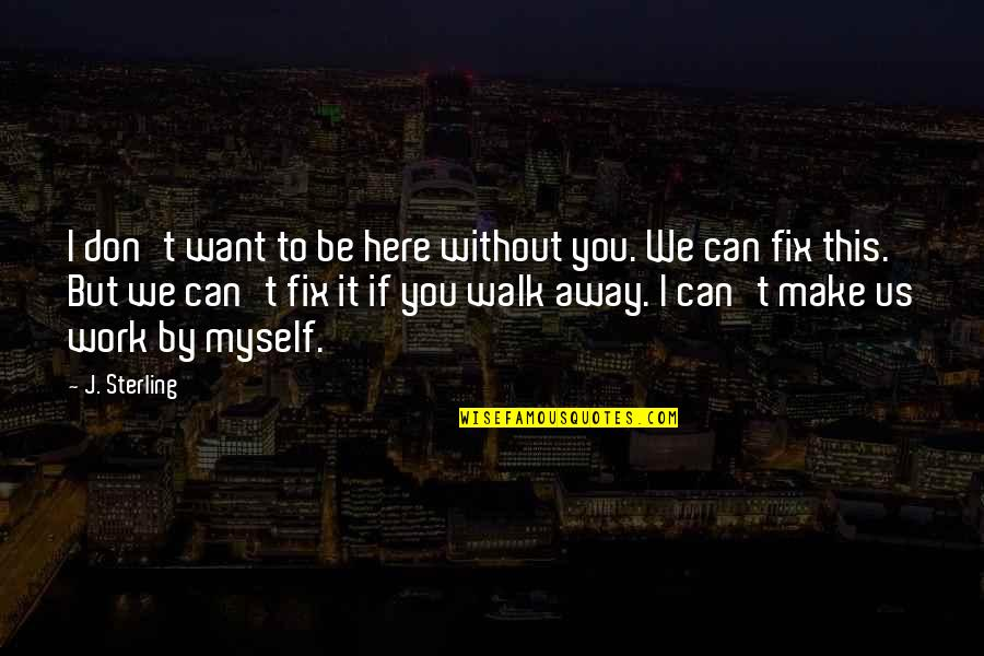 Can We Make It Work Quotes By J. Sterling: I don't want to be here without you.