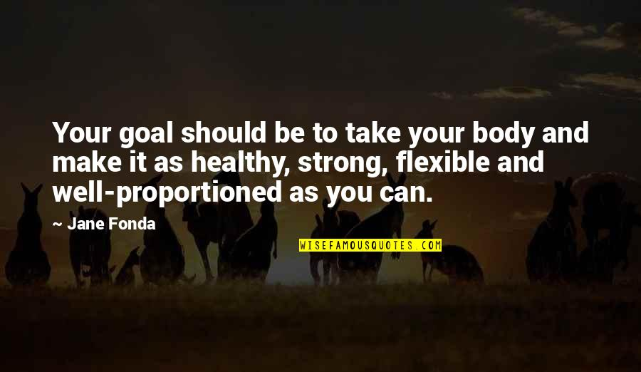 Can We Make It Work Quotes By Jane Fonda: Your goal should be to take your body