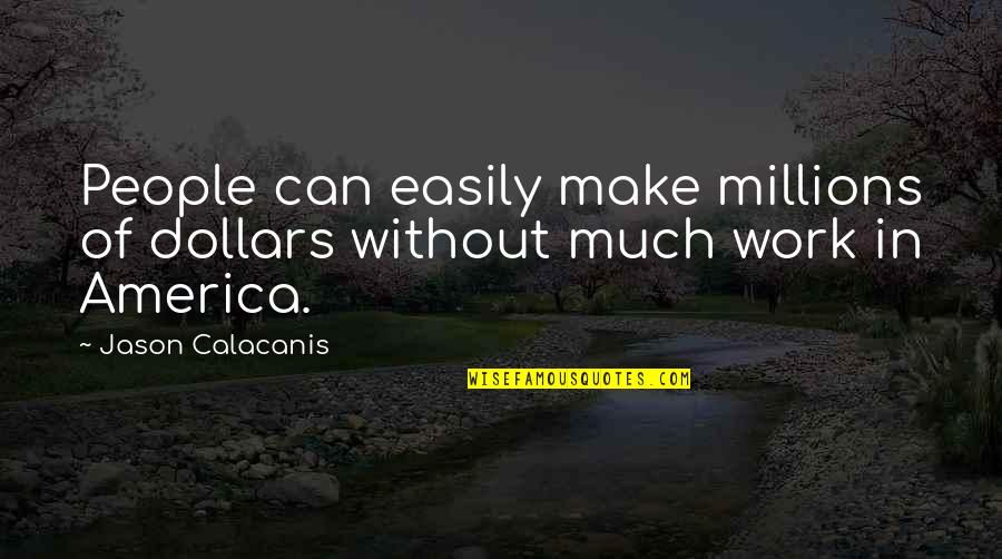 Can We Make It Work Quotes By Jason Calacanis: People can easily make millions of dollars without