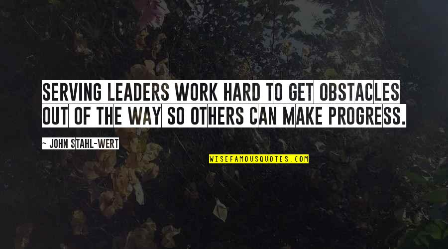 Can We Make It Work Quotes By John Stahl-Wert: Serving Leaders work hard to get obstacles out