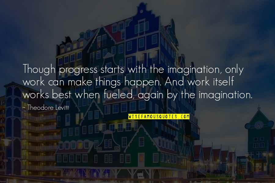 Can We Make It Work Quotes By Theodore Levitt: Though progress starts with the imagination, only work
