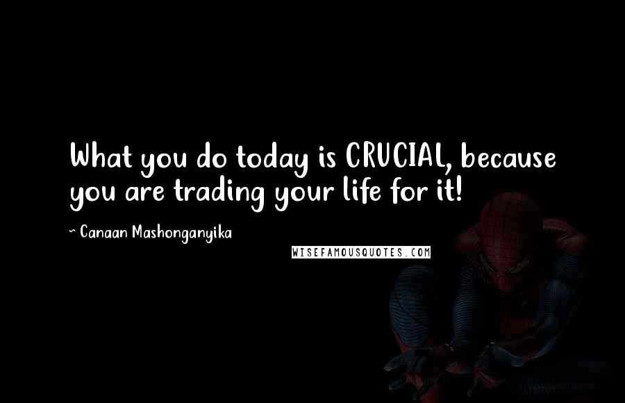 Canaan Mashonganyika quotes: What you do today is CRUCIAL, because you are trading your life for it!