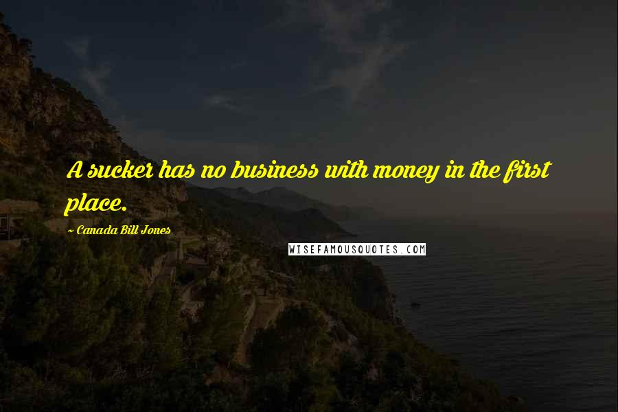 Canada Bill Jones quotes: A sucker has no business with money in the first place.