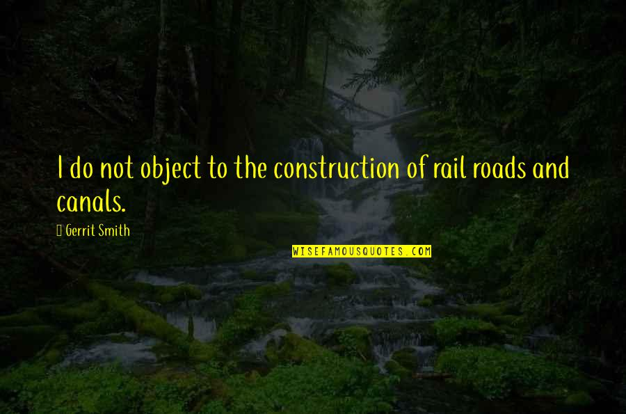 Canals Quotes By Gerrit Smith: I do not object to the construction of