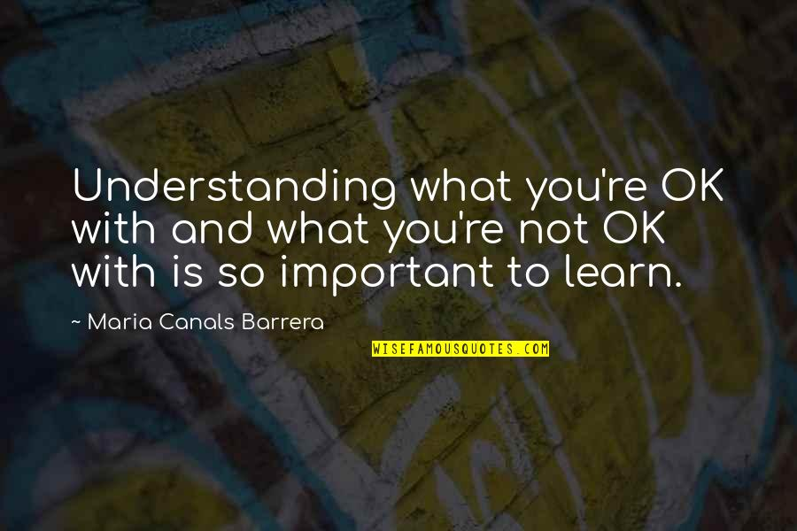 Canals Quotes By Maria Canals Barrera: Understanding what you're OK with and what you're