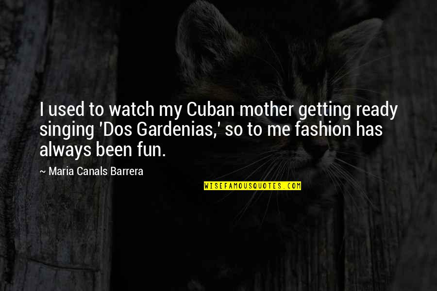 Canals Quotes By Maria Canals Barrera: I used to watch my Cuban mother getting