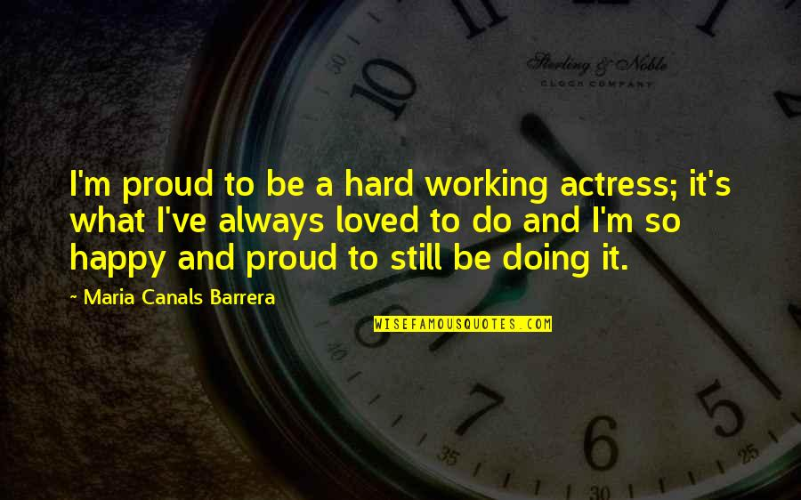 Canals Quotes By Maria Canals Barrera: I'm proud to be a hard working actress;
