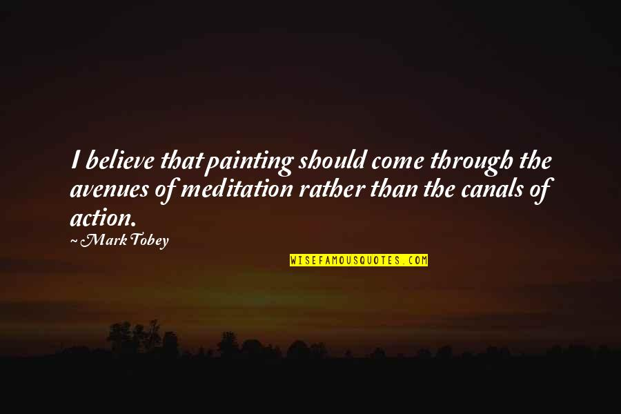 Canals Quotes By Mark Tobey: I believe that painting should come through the
