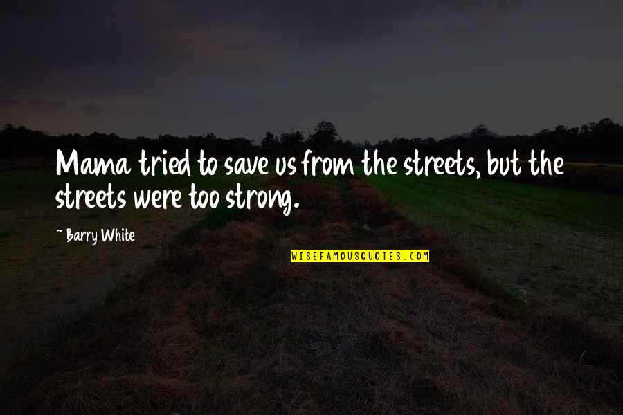 Cana's Quotes By Barry White: Mama tried to save us from the streets,