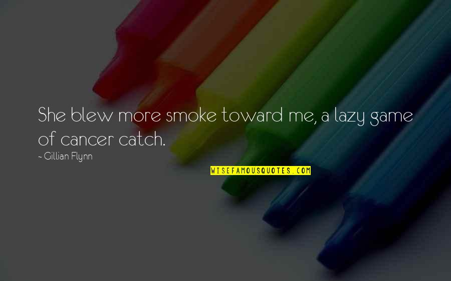 Cancer Death Quotes By Gillian Flynn: She blew more smoke toward me, a lazy