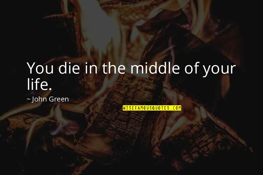 Cancer Death Quotes By John Green: You die in the middle of your life.