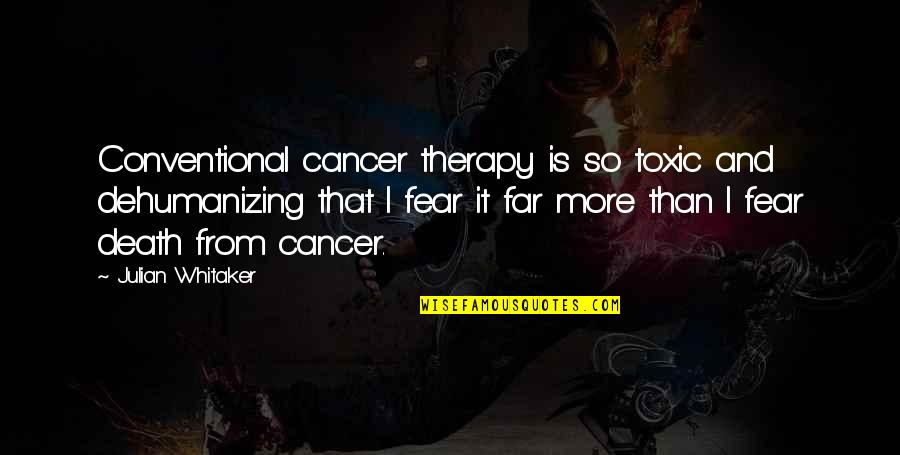 Cancer Death Quotes By Julian Whitaker: Conventional cancer therapy is so toxic and dehumanizing