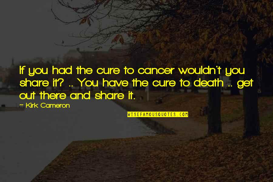 Cancer Death Quotes By Kirk Cameron: If you had the cure to cancer wouldn't