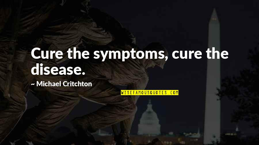 Cancer Death Quotes By Michael Critchton: Cure the symptoms, cure the disease.