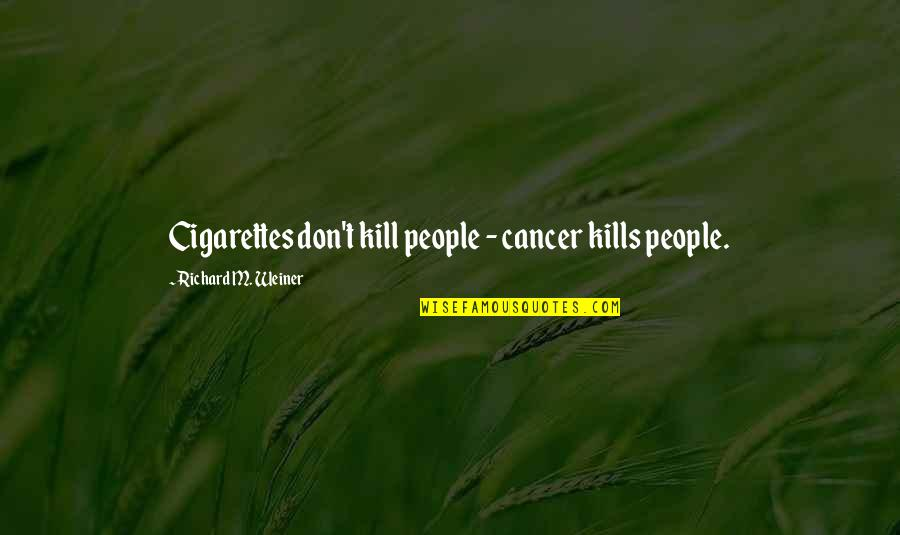 Cancer Death Quotes By Richard M. Weiner: Cigarettes don't kill people - cancer kills people.