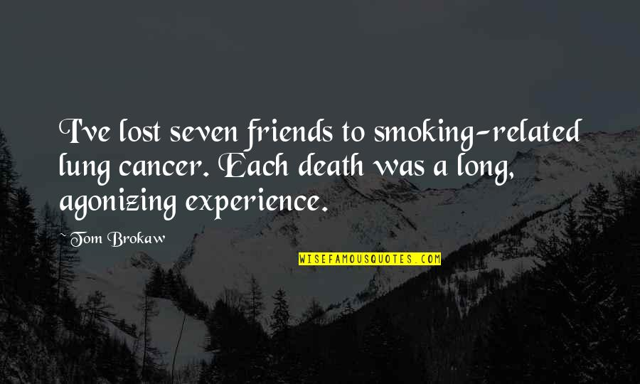Cancer Death Quotes By Tom Brokaw: I've lost seven friends to smoking-related lung cancer.