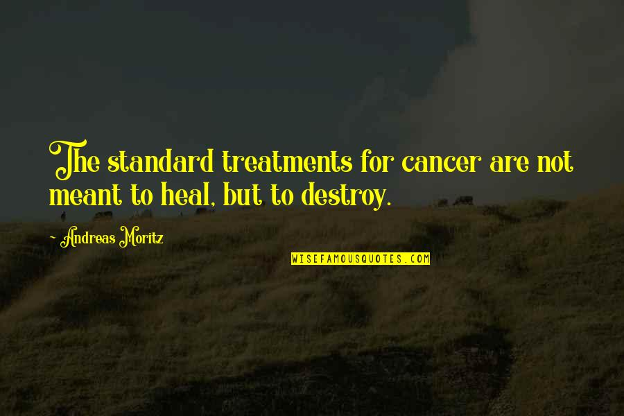 Cancer Treatments Quotes By Andreas Moritz: The standard treatments for cancer are not meant