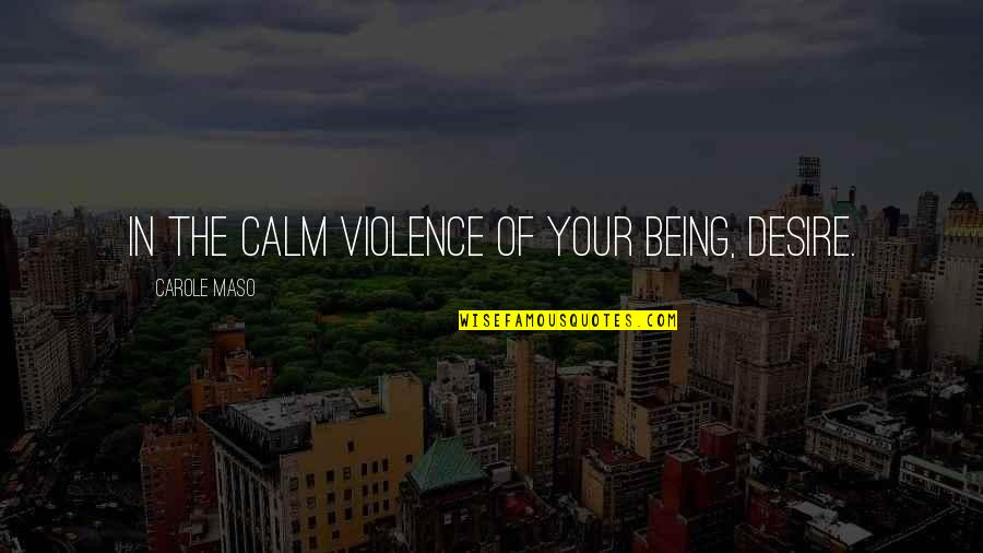 Canckle Quotes By Carole Maso: In the calm violence of your being, desire.