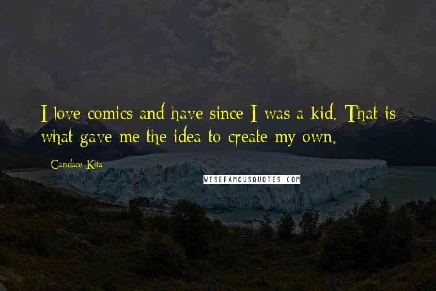 Candace Kita quotes: I love comics and have since I was a kid. That is what gave me the idea to create my own.