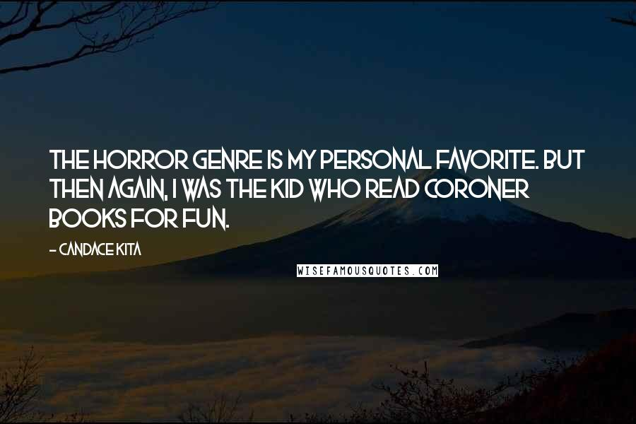 Candace Kita quotes: The horror genre is my personal favorite. But then again, I was the kid who read coroner books for fun.