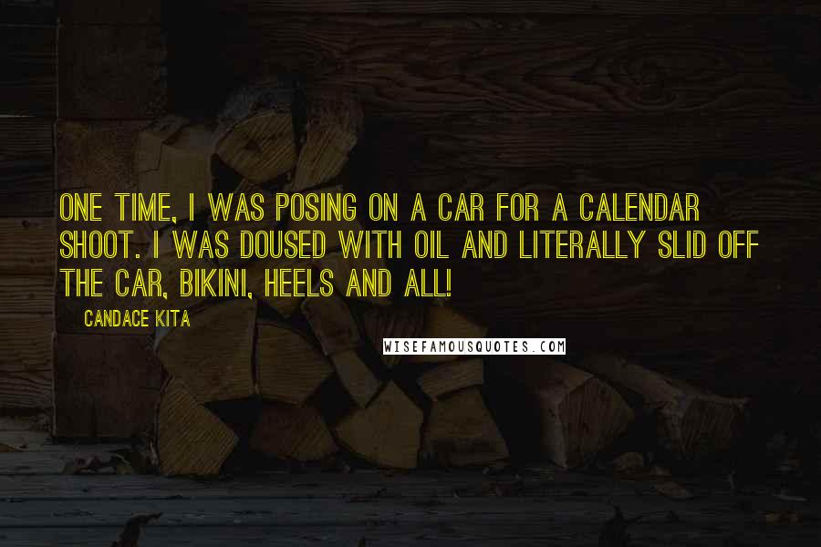 Candace Kita quotes: One time, I was posing on a car for a calendar shoot. I was doused with oil and literally slid off the car, bikini, heels and all!