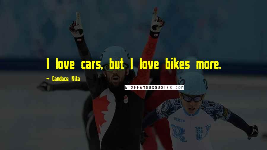 Candace Kita quotes: I love cars, but I love bikes more.